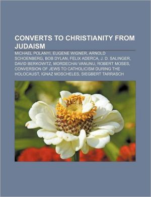 Converts to Christianity from Judaism: Michael Polanyi, Eugene Wigner, Arnold Schoenberg, Bob Dylan, Felix Aderca, J.D. Salinger