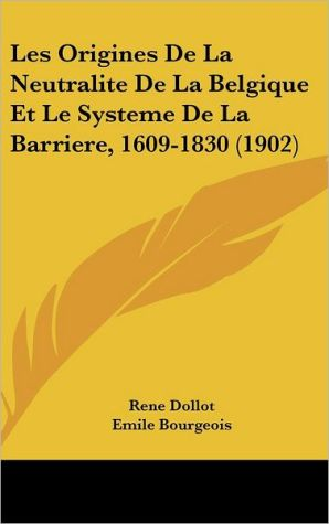 Les Origines De La Neutralite De La Belgique Et Le Systeme De La Barriere, 1609-1830 (1902) - Rene Dollot, Emile Bourgeois (Introduction)