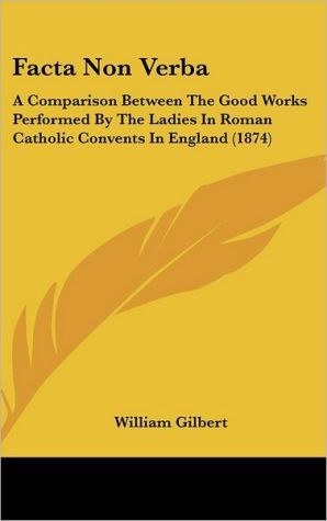 Facta Non Verba: A Comparison Between The Good Works Performed By The Ladies In Roman Catholic Convents In England (1874) - William Gilbert