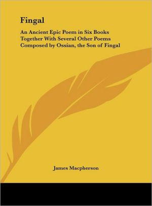 Fingal: An Ancient Epic Poem in Six Books Together with Several Other Poems Composed by Ossian, the Son of Fingal - James MacPherson (Translator)