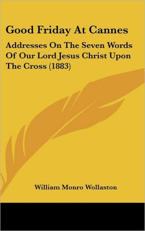 Good Friday at Cannes: Addresses on the Seven Words of Our Lord Jesus Christ Upon the Cross (1883) - William Monro Wollaston