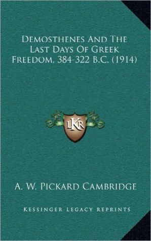 Demosthenes And The Last Days Of Greek Freedom, 384-322 B.C. (1914) - A.W. Pickard Cambridge
