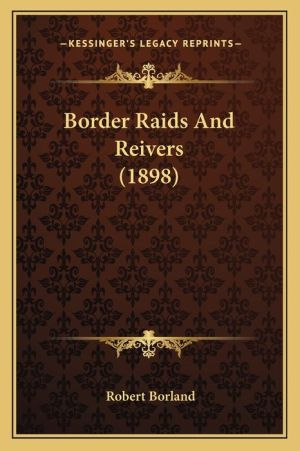 Border Raids And Reivers (1898) - Robert Borland