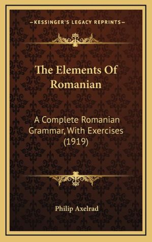 The Elements of Romanian: A Complete Romanian Grammar, with Exercises (1919)