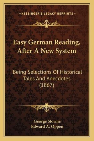 Easy German Reading, After A New System: Being Selections Of Historical Tales And Anecdotes (1867) - George Storme, Edward A. Oppen (Editor)