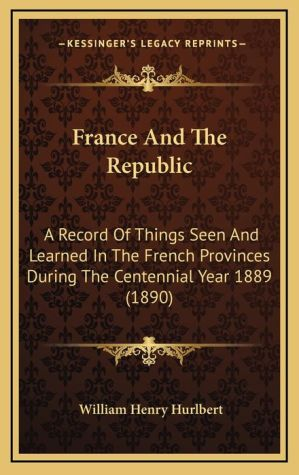 France and the Republic: A Record of Things Seen and Learned in the French Provinces During the Centennial Year 1889 (1890) - William Henry Hurlbert