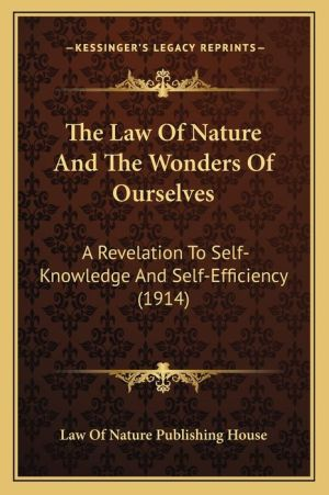 The Law Of Nature And The Wonders Of Ourselves: A Revelation To Self-Knowledge And Self-Efficiency (1914)