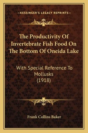 The Productivity Of Invertebrate Fish Food On The Bottom Of Oneida Lake: With Special Reference To Mollusks (1918) - Frank Collins Baker