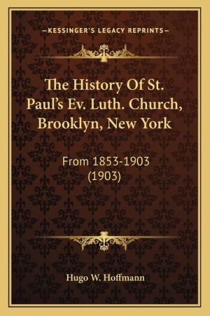 The History Of St. Paul's Ev. Luth. Church, Brooklyn, New York: From 1853-1903 (1903) - Hugo W. Hoffmann