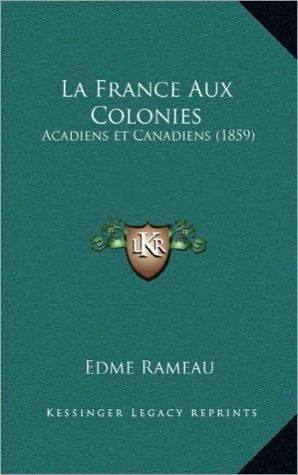 La France Aux Colonies: Acadiens et Canadiens (1859) - Edme Rameau