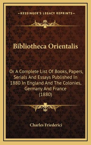 Bibliotheca Orientalis: Or A Complete List Of Books, Papers, Serials And Essays Published In 1880 In England And The Colonies, Germany And France (1880)