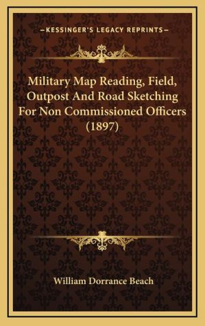Military Map Reading, Field, Outpost And Road Sketching For Non Commissioned Officers (1897) - William Dorrance Beach