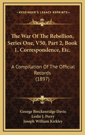 The War Of The Rebellion, Series One, V50, Part 2, Book 1, Correspondence, Etc.: A Compilation Of The Official Records (1897)
