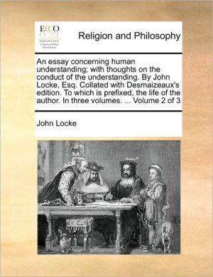 An essay concerning human understanding; with thoughts on the conduct of the understanding. By John Locke, Esq. Collated with Desmaizeaux's edition. To which is prefixed, the life of the author. In three volumes. . Volume 2 of 3 - John Locke
