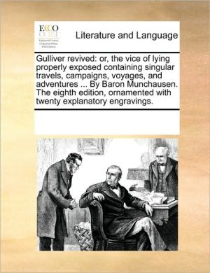 Gulliver revived: or, the vice of lying properly exposed containing singular travels, campaigns, voyages, and adventures. By Baron Munchausen. The eighth edition, ornamented with twenty explanatory engravings. - See Notes Multiple Contributors