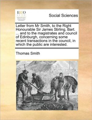Letter from Mr Smith, to the Right Honourable Sir James Stirling, Bart. . and to the magistrates and council of Edinburgh, concerning some recent transactions in the council, in which the public are interested. - Thomas Smith