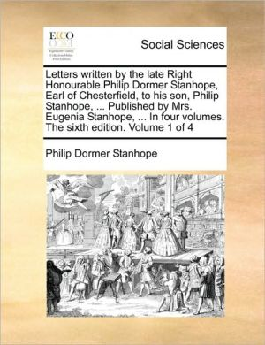 Letters written by the late Right Honourable Philip Dormer Stanhope, Earl of Chesterfield, to his son, Philip Stanhope, . Published by Mrs. Eugenia Stanhope, . In four volumes. The sixth edition. Volume 1 of 4 - Philip Dormer Stanhope
