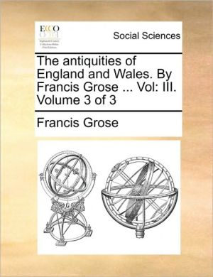 The antiquities of England and Wales. By Francis Grose. Vol: III. Volume 3 of 3 - Francis Grose