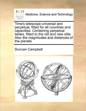 Time's Telescope Universal And Perpetual, Fitted For All Countries And Capacities. Containing Perpetual Tables, Fitted To The Old And New Stile; Also The Magnitudes And Distances Of The Planets - Duncan Campbell