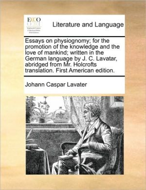 Essays on physiognomy; for the promotion of the knowledge and the love of mankind; written in the German language by J.C. Lavatar, abridged from Mr. Holcrofts translation. First American edition. - Johann Caspar Lavater