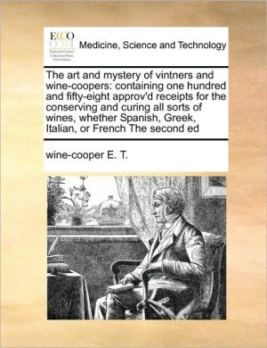 The art and mystery of vintners and wine-coopers: containing one hundred and fifty-eight approv'd receipts for the conserving and curing all sorts of wines, whether Spanish, Greek, Italian, or French The second ed - wine-cooper E.T.