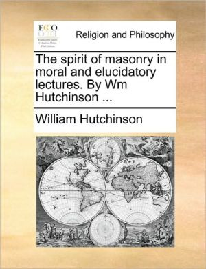 The Spirit Of Masonry In Moral And Elucidatory Lectures. By Wm Hutchinson. - William Hutchinson