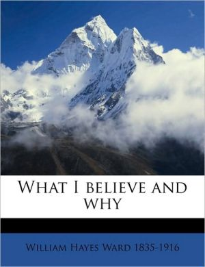 What I believe and why - William Hayes Ward