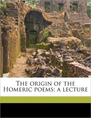 The origin of the Homeric poems; a lecture