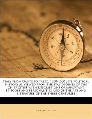 Italy from Dante to Tasso, 1300-1600; its political history as viewed from the standpoints of the chief cities with descriptions of important episodes and personalities and of the art and literature of the three centuries