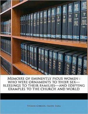Memoirs of eminently pious women: who were ornaments to their sex-blessings to their families-and edifying examples to the church and world