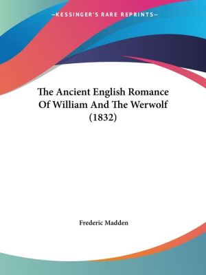 The Ancient English Romance Of William And The Werwolf (1832) - Frederic Madden (Editor)