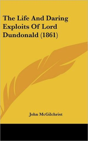 The Life And Daring Exploits Of Lord Dundonald (1861) - John Mcgilchrist