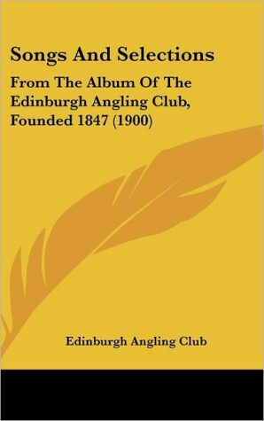 Songs and Selections: From the Album of the Edinburgh Angling Club, Founded 1847 (1900)