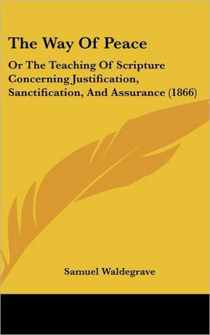 The Way of Peace: Or the Teaching of Scripture Concerning Justification, Sanctification, and Assurance (1866) - Samuel Waldegrave