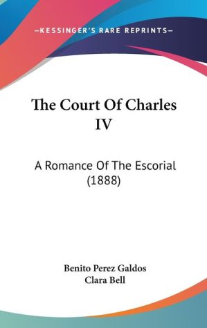 The Court of Charles IV: A Romance of the Escorial (1888) - Benito Perez Galdos, Clara Bell (Translator)