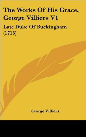 The Works of His Grace, George Villiers V1: Late Duke of Buckingham (1715) - George Villiers