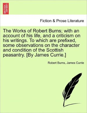 The Works Of Robert Burns; With An Account Of His Life, And A Criticism On His Writings. To Which Are Prefixed, Some Observations On The Character And Condition Of The Scottish Peasantry. [By James Currie.] - Robert Burns, James Currie