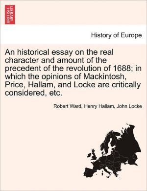 An Historical Essay On The Real Character And Amount Of The Precedent Of The Revolution Of 1688; In Which The Opinions Of Mackintosh, Price, Hallam, And Locke Are Critically Considered, Etc.
