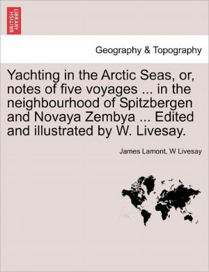 Yachting In The Arctic Seas, Or, Notes Of Five Voyages. In The Neighbourhood Of Spitzbergen And Novaya Zembya. Edited And Illustrated By W. Livesay.