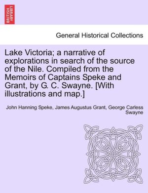 Lake Victoria; A Narrative Of Explorations In Search Of The Source Of The Nile. Compiled From The Memoirs Of Captains Speke And Grant, By G.C. Swayne. [With Illustrations And Map.] - John Hanning Speke, James Augustus Grant, George Carless Swayne