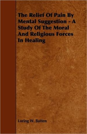 The Relief Of Pain By Mental Suggestion - A Study Of The Moral And Religious Forces In Healing