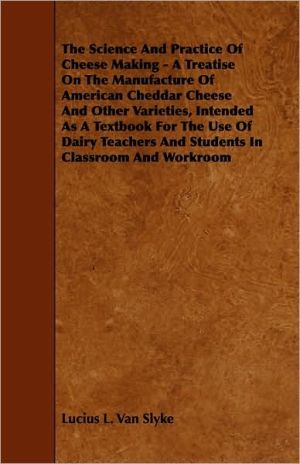 The Science And Practice Of Cheese Making - A Treatise On The Manufacture Of American Cheddar Cheese And Other Varieties, Intended As A Textbook For The Use Of Dairy Teachers And Students In Classroom And Workroom - Lucius L. Van Slyke