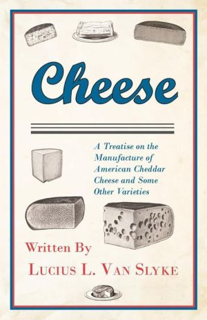 Cheese - A Treatise On The Manufacture Of American Cheddar Cheese And Some Other Varieties