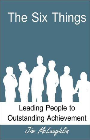 The Six Things: Leading People to Outstanding Achievement - Jim McLaughlin, B.J. Smith (Editor)