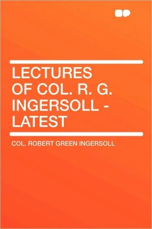Lectures Of Col. R.G. Ingersoll - Latest - Robert Green Ingersoll