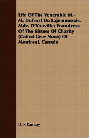 Life of the Venerable M-M. Dufrost de Lajemmerais, Mde. D'Youville: Foundress of the Sisters of Charity (Called Grey Nuns) of Montreal, Canada - D.S. Ramsay