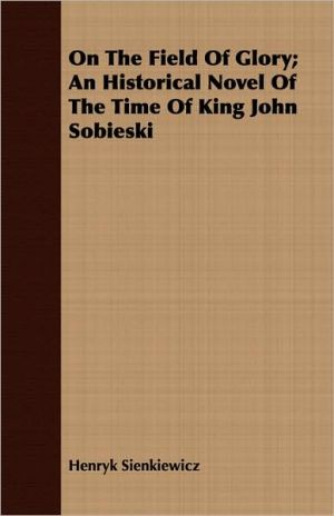 On the Field of Glory: An Historical Novel of the Time of King John Sobieski - Henryk Sienkiewicz