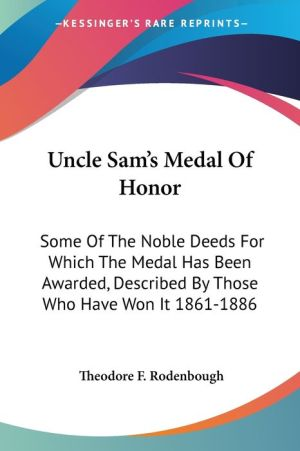 Uncle Sam's Medal Of Honor: Some Of The Noble Deeds For Which The Medal Has Been Awarded, Described By Those Who Have Won It 1861-1886 - Theodore F. Rodenbough (Editor)