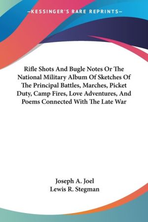 Rifle Shots and Bugle Notes or the National Military Album of Sketches of the Principal Battles, Marches, Picket Duty, Camp Fires, Love Adventures - Joseph A. Joel, Lewis R. Stegman