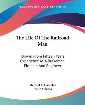 The Life Of The Railroad Man: Drawn From Fifteen Years' Experience As A Brakeman, Fireman And Engineer - Herbert E. Hamblen, W.D. Stevens (Illustrator)